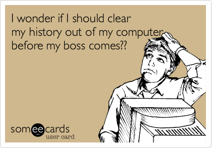 I wonder if I should clear my history out of my computer before my boss comes??