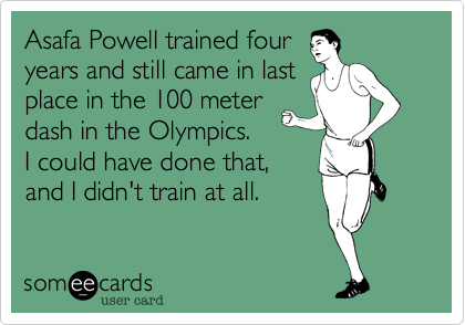 Asafa Powell trained four years and still came in last place in the 100 meter dash in the Olympics.   I could have done that, and I didn't train at all.