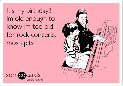 It's my birthday!! Im old enough to know im too old for rock concerts, mosh pits.