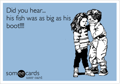 Did you hear...                his fish was as big as his boot!!!!