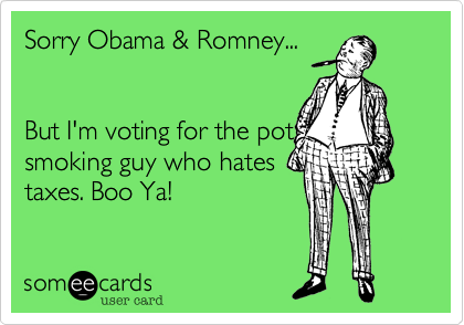 Sorry Obama & Romney...    But I'm voting for the pot smoking guy who hates taxes. Boo Ya!