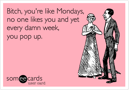 Bitch, you're like Mondays, no one likes you and yet every damn week, you pop up.