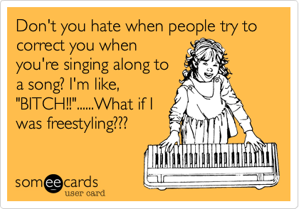 "Don't you hate when people try to correct you when you're singing along to a song? I'm like, ""BITCH!!""......What if I was freestyling???"