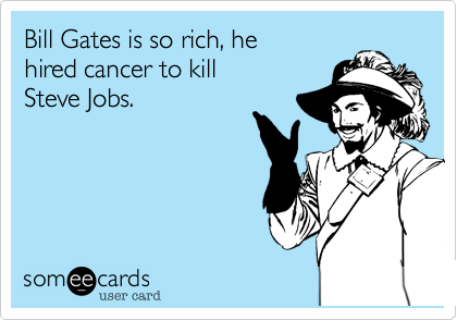 Bill Gates is so rich, he hired cancer to kill Steve Jobs.