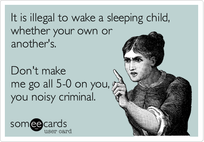 It is illegal to wake a sleeping child, whether your own or another's.  Don't make me go all 5-0 on you, you noisy criminal.