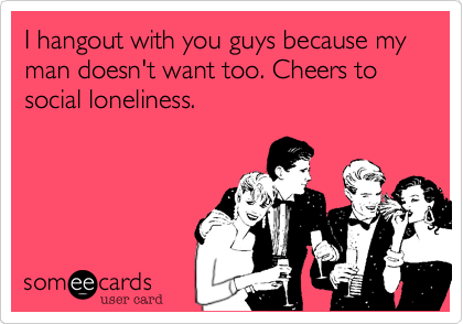 I hangout with you guys because my man doesn't want too. Cheers to social loneliness.