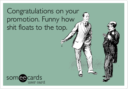 Congratulations on your promotion. Funny how shit floats to the top.