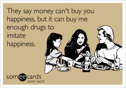 They say money can't buy you happiness, but it can buy me enough drugs to imitate happiness.