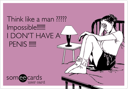 Think like a man ????? Impossible!!!!!!! I DON'T HAVE A  PENIS !!!!!!