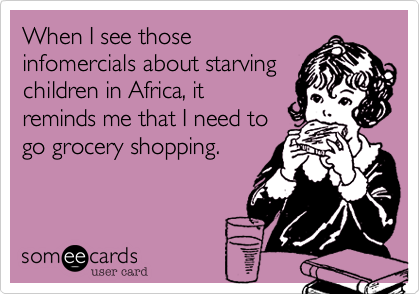 When I see those infomercials about starving children in Africa, it reminds me that I need to go grocery shopping.