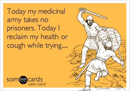 Today my medicinal army takes no prisoners. Today I reclaim my health or cough while trying.....