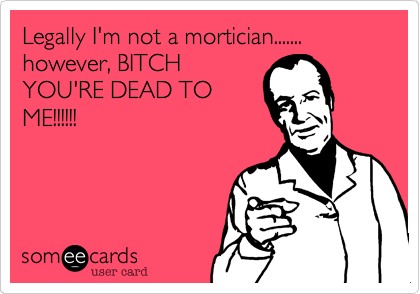 Legally I'm not a mortician.......  however, BITCH YOU'RE DEAD TO ME!!!!!!