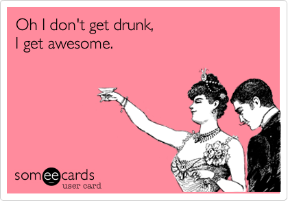 Oh I don't get drunk, I get awesome.