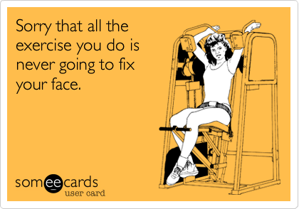 Sorry that all the exercise you do is never going to fix  your face.