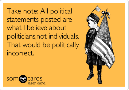 Take note: All political statements posted are what I believe about politicians,not individuals. That would be politically incorrect.