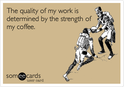 The quality of my work is determined by the strength of my coffee.