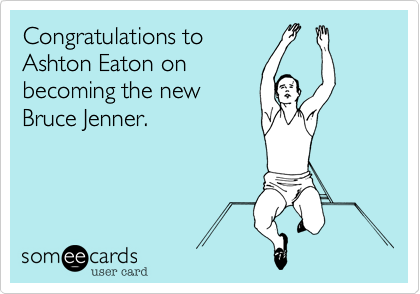 Congratulations to Ashton Eaton on becoming the new Bruce Jenner.