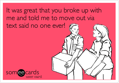 It was great that you broke up with me and told me to move out via text said no one ever!