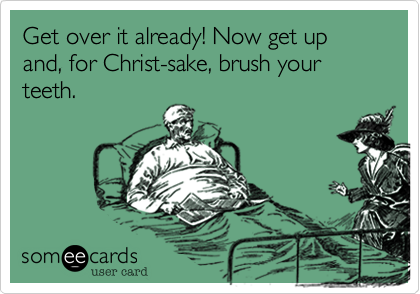 Get over it already! Now get up and, for Christ-sake, brush your teeth.