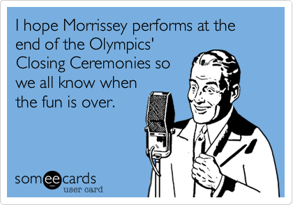 I hope Morrissey performs at the end of the Olympics' Closing Ceremonies so we all know when the fun is over.