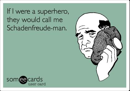 If I were a superhero, they would call me Schadenfreude-man.
