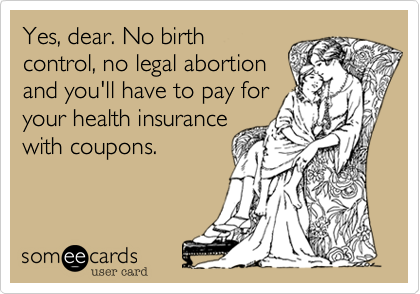 Yes, dear. No birth control, no legal abortion and you'll have to pay for your health insurance with coupons.