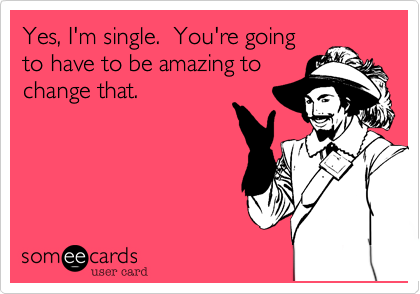 Yes, I'm single.  You're going to have to be amazing to  change that.