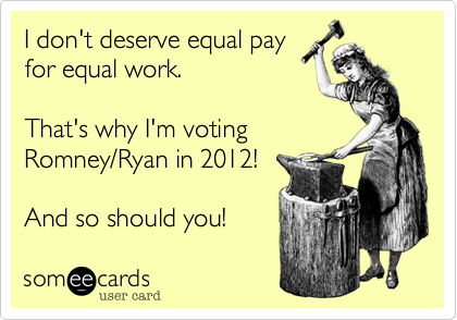 I don't deserve equal pay for equal work.  That's why I'm voting Romney/Ryan in 2012!  And so should you!
