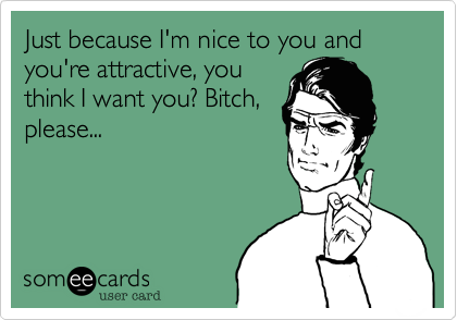 Just because I'm nice to you and you're attractive, you think I want you? Bitch, please...