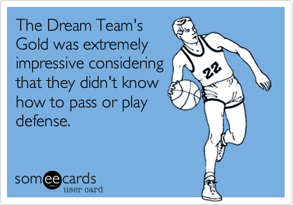 The Dream Team's Gold was extremely impressive considering that they didn't know how to pass or play defense.