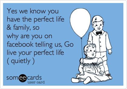 Yes we know you have the perfect life & family, so why are you on facebook telling us, Go live your perfect life  %28 quietly %29
