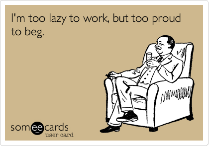 I'm too lazy to work, but too proud to beg.