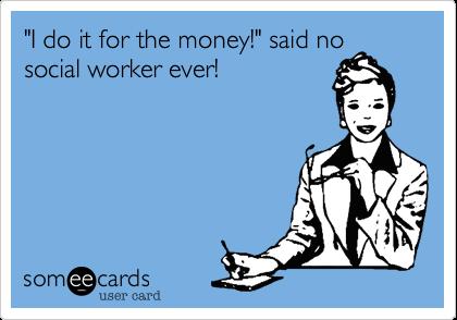 """I do it for the money!"" said no social worker ever!"