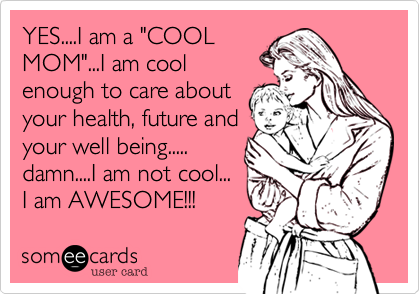 """YES....I am a """"COOL MOM""""...I am cool enough to care about your health, future and your well being..... damn....I am not cool... I am AWESOME!!!"""