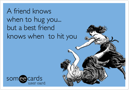 A friend knows  when to hug you...  but a best friend  knows when  to hit you