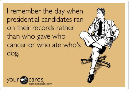 I remember the day when presidential candidates ran on their records rather than who gave who cancer or who ate who's dog.