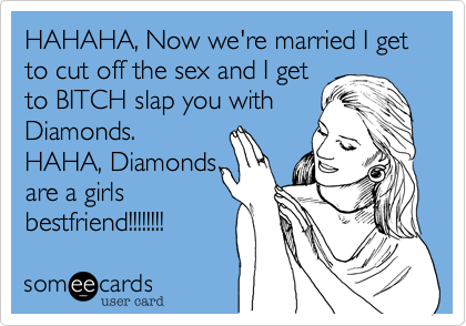HAHAHA, Now we're married I get to cut off the sex and I get to BITCH slap you with Diamonds.  HAHA, Diamonds are a girls bestfriend!!!!!!!!