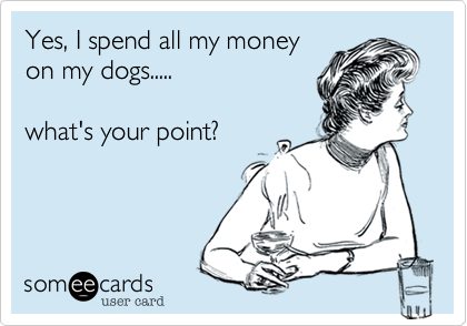 Yes, I spend all my money on my dogs.....  what's your point?