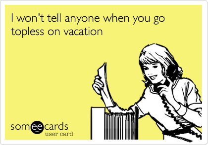 I won't tell anyone when you go topless on vacation