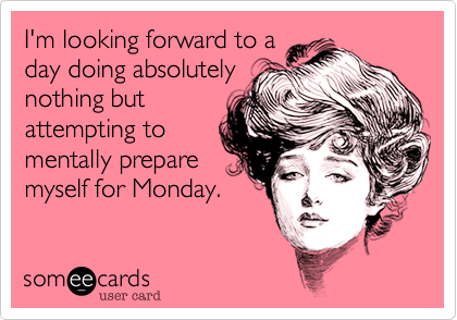 I'm looking forward to a day doing absolutely nothing but attempting to mentally prepare myself for Monday.
