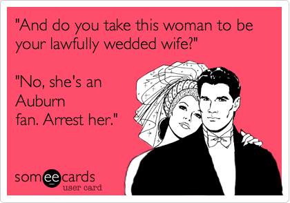 """""""And do you take this woman to be your lawfully wedded wife?""""    """"No, she's an  Auburn fan. Arrest her."""""""