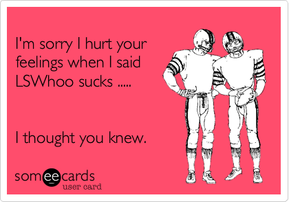 I'm sorry I hurt your feelings when I said  LSWhoo sucks .....    I thought you knew.