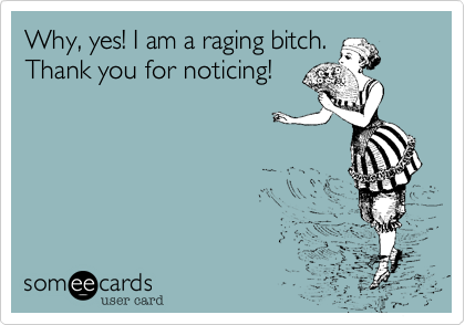 Why, yes! I am a raging bitch. Thank you for noticing!