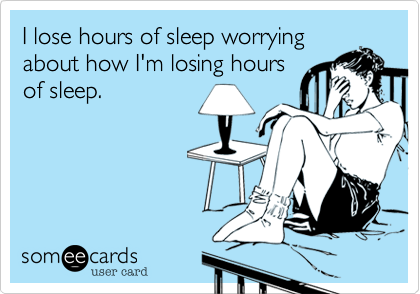 I lose hours of sleep worrying about how I'm losing hours of sleep.
