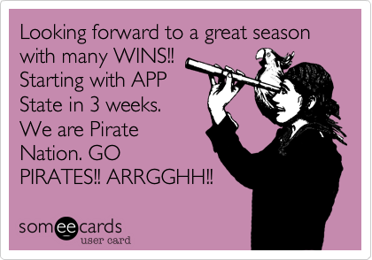 Looking forward to a great season with many WINS!! Starting with APP State in 3 weeks.  We are Pirate Nation. GO PIRATES!! ARRGGHH!!