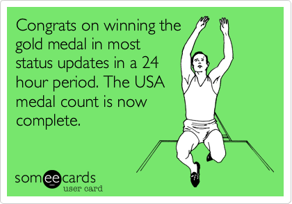 Congrats on winning the gold medal in most status updates in a 24 hour period. The USA medal count is now complete.
