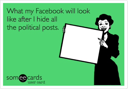 What my Facebook will look like after I hide all the political posts.