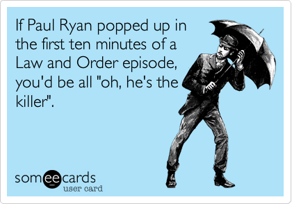 """If Paul Ryan popped up in the first ten minutes of a Law and Order episode, you'd be all """"oh, he's the killer""""."""
