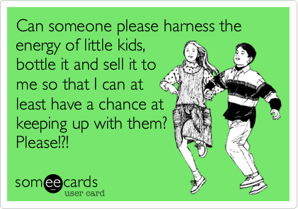 Can someone please harness the energy of little kids, bottle it and sell it to me so that I can at least have a chance at keeping up with them? Please!?!