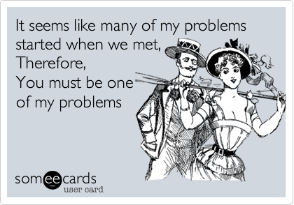 It seems like many of my problems started when we met, Therefore, You must be one of my problems